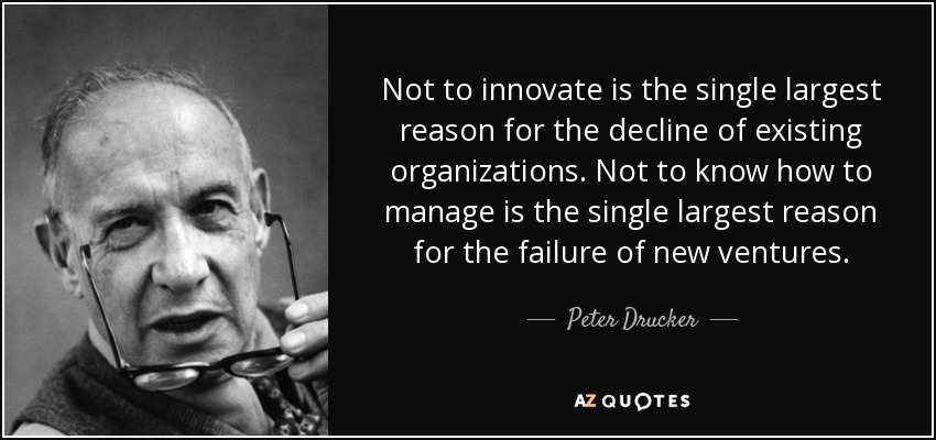 Not to innovate is the single largest reason for the decline of existing organizations. Not to know how to manage is the single largest reason for the failure of new ventures. - Peter Drucker