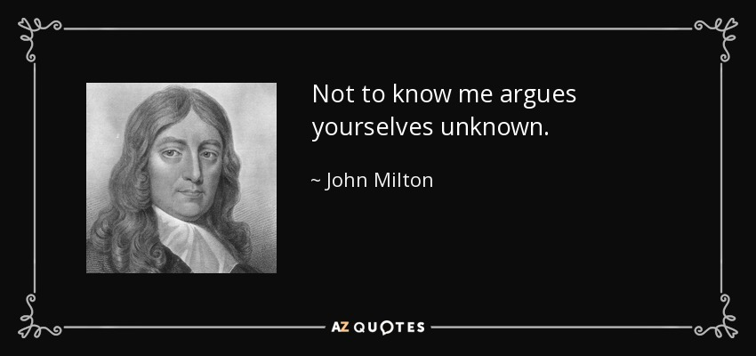 Not to know me argues yourselves unknown. - John Milton
