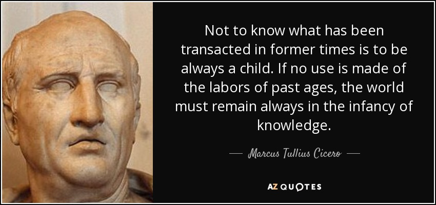 Not to know what has been transacted in former times is to be always a child. If no use is made of the labors of past ages, the world must remain always in the infancy of knowledge. - Marcus Tullius Cicero