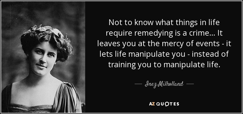 Not to know what things in life require remedying is a crime... It leaves you at the mercy of events - it lets life manipulate you - instead of training you to manipulate life. - Inez Milholland