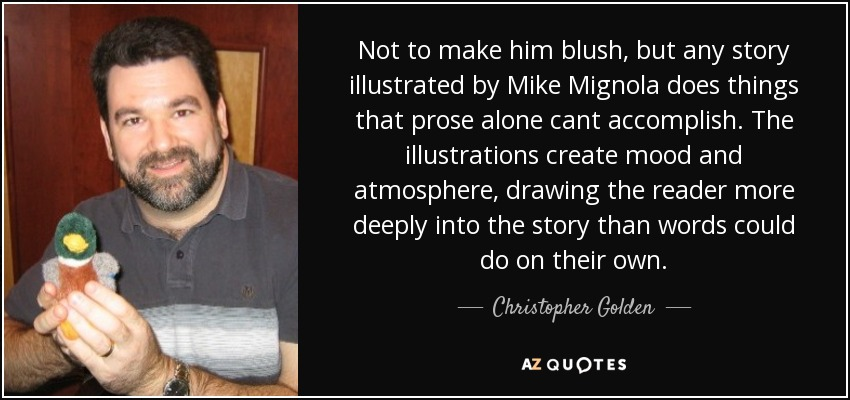 Not to make him blush, but any story illustrated by Mike Mignola does things that prose alone cant accomplish. The illustrations create mood and atmosphere, drawing the reader more deeply into the story than words could do on their own. - Christopher Golden