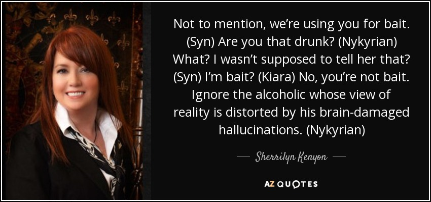 Not to mention, we're using you for bait. (Syn) Are you that drunk? (Nykyrian) What? I wasn't supposed to tell her that? (Syn) I'm bait? (Kiara) No, you're not bait. Ignore the alcoholic whose view of reality is distorted by his brain-damaged hallucinations. (Nykyrian) - Sherrilyn Kenyon