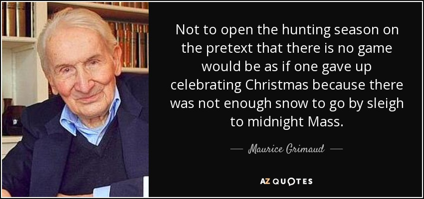 Not to open the hunting season on the pretext that there is no game would be as if one gave up celebrating Christmas because there was not enough snow to go by sleigh to midnight Mass. - Maurice Grimaud