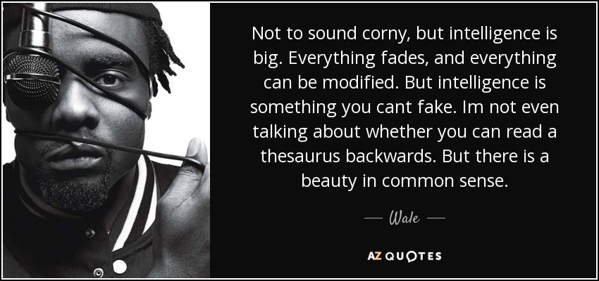 Not to sound corny, but intelligence is big. Everything fades, and everything can be modified. But intelligence is something you cant fake. Im not even talking about whether you can read a thesaurus backwards. But there is a beauty in common sense. - Wale