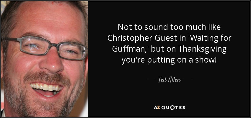 Not to sound too much like Christopher Guest in 'Waiting for Guffman,' but on Thanksgiving you're putting on a show! - Ted Allen