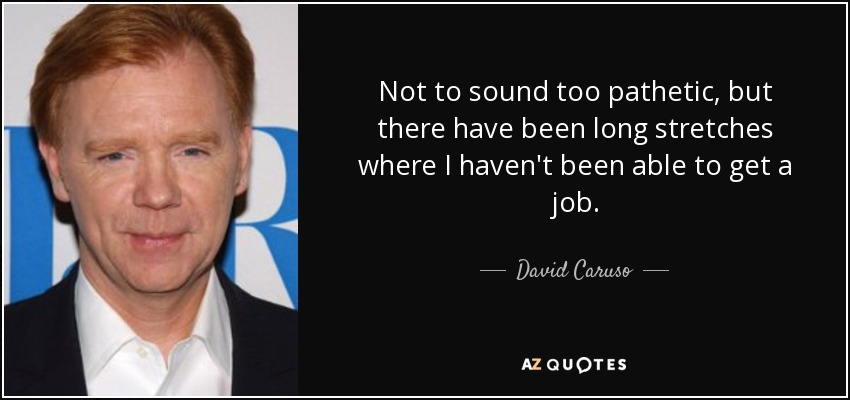 Not to sound too pathetic, but there have been long stretches where I haven't been able to get a job. - David Caruso
