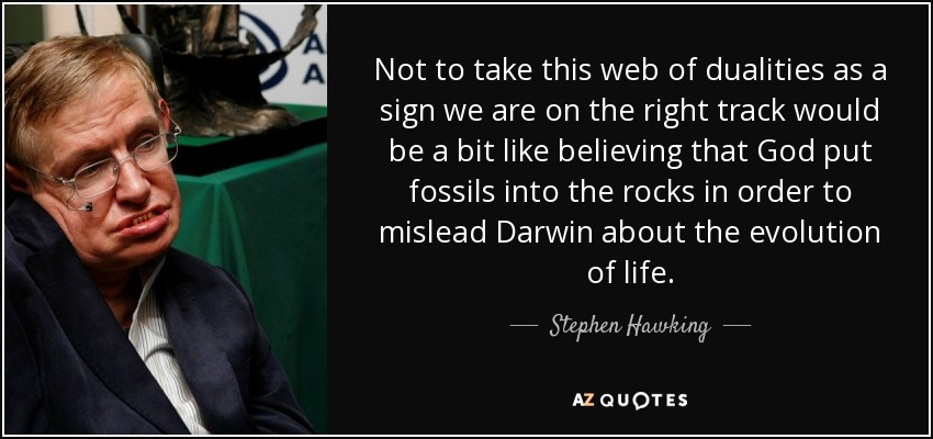 Not to take this web of dualities as a sign we are on the right track would be a bit like believing that God put fossils into the rocks in order to mislead Darwin about the evolution of life. - Stephen Hawking