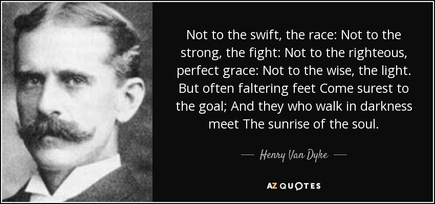 Not to the swift, the race: Not to the strong, the fight: Not to the righteous, perfect grace: Not to the wise, the light. But often faltering feet Come surest to the goal; And they who walk in darkness meet The sunrise of the soul. - Henry Van Dyke