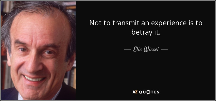 Not to transmit an experience is to betray it. - Elie Wiesel