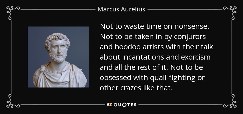 Not to waste time on nonsense. Not to be taken in by conjurors and hoodoo artists with their talk about incantations and exorcism and all the rest of it. Not to be obsessed with quail-fighting or other crazes like that. - Marcus Aurelius