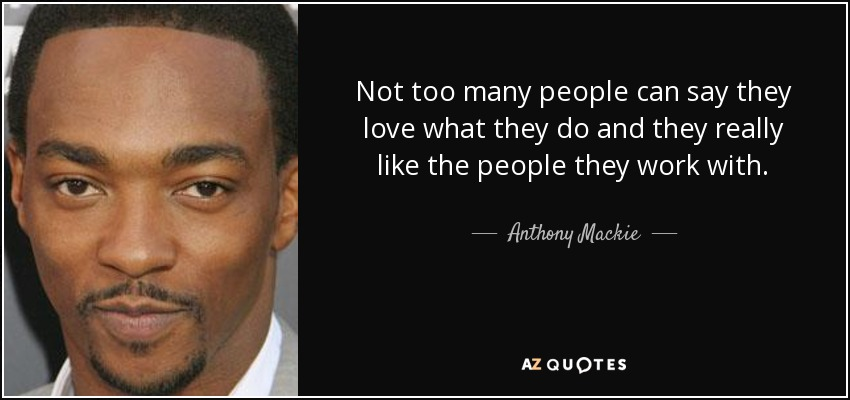 Not too many people can say they love what they do and they really like the people they work with. - Anthony Mackie