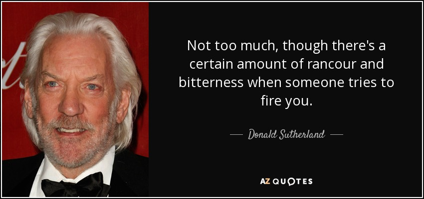 Not too much, though there's a certain amount of rancour and bitterness when someone tries to fire you. - Donald Sutherland