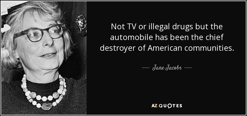 Not TV or illegal drugs but the automobile has been the chief destroyer of American communities. - Jane Jacobs