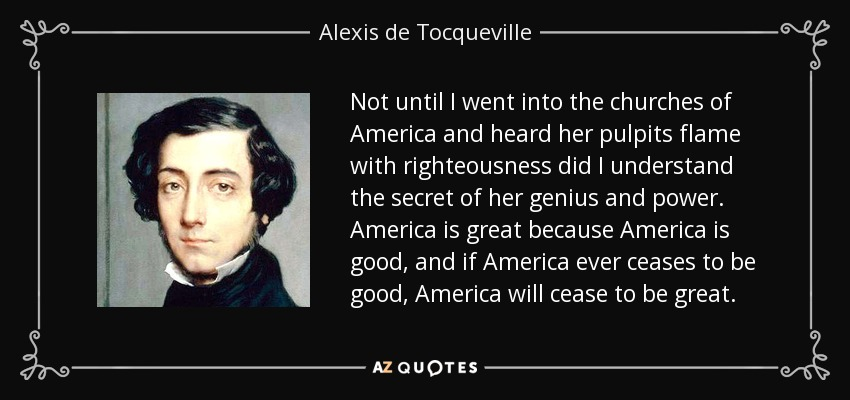 Not until I went into the churches of America and heard her pulpits flame with righteousness did I understand the secret of her genius and power. America is great because America is good, and if America ever ceases to be good, America will cease to be great. - Alexis de Tocqueville