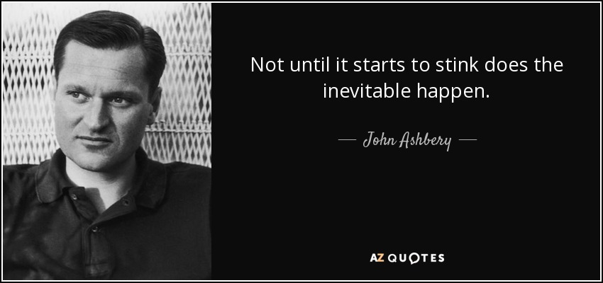 Not until it starts to stink does the inevitable happen. - John Ashbery