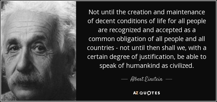 Not until the creation and maintenance of decent conditions of life for all people are recognized and accepted as a common obligation of all people and all countries - not until then shall we, with a certain degree of justification, be able to speak of humankind as civilized. - Albert Einstein