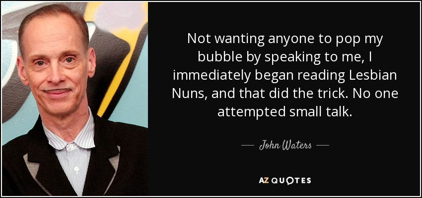 Not wanting anyone to pop my bubble by speaking to me, I immediately began reading Lesbian Nuns, and that did the trick. No one attempted small talk. - John Waters