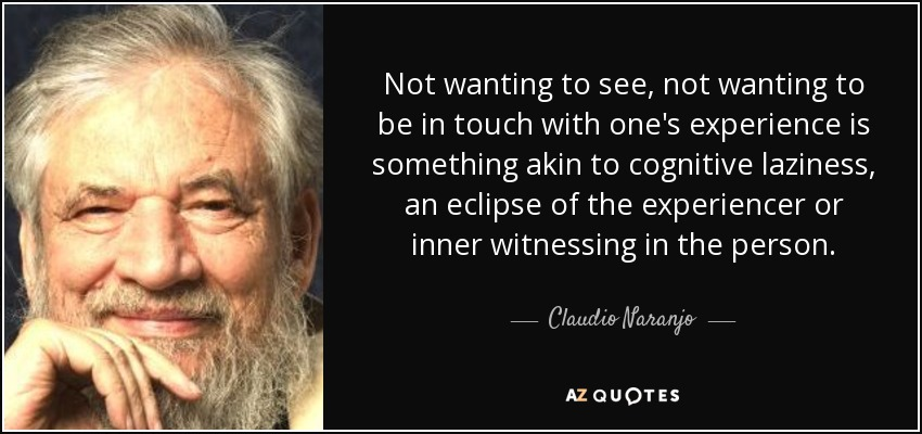 Not wanting to see, not wanting to be in touch with one's experience is something akin to cognitive laziness, an eclipse of the experiencer or inner witnessing in the person. - Claudio Naranjo