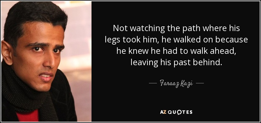 Not watching the path where his legs took him, he walked on because he knew he had to walk ahead, leaving his past behind. - Faraaz Kazi