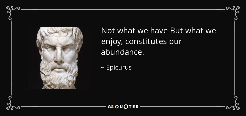 Not what we have But what we enjoy, constitutes our abundance. - Epicurus
