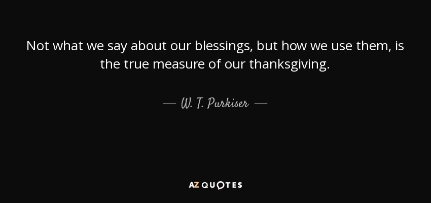 Not what we say about our blessings, but how we use them, is the true measure of our thanksgiving. - W. T. Purkiser