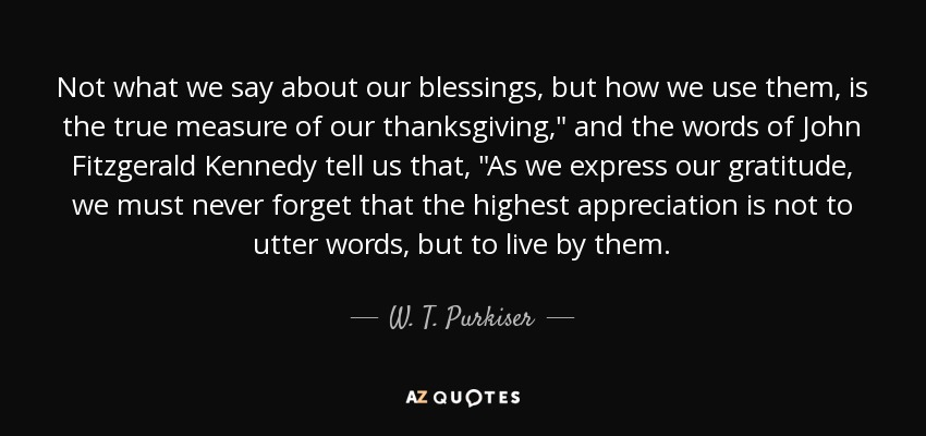 Not what we say about our blessings, but how we use them, is the true measure of our thanksgiving,