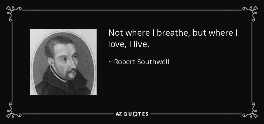 Not where I breathe, but where I love, I live. - Robert Southwell