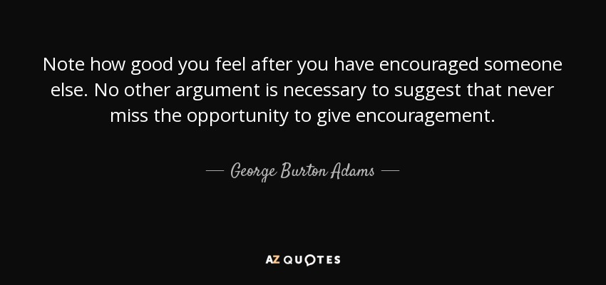 Note how good you feel after you have encouraged someone else. No other argument is necessary to suggest that never miss the opportunity to give encouragement. - George Burton Adams