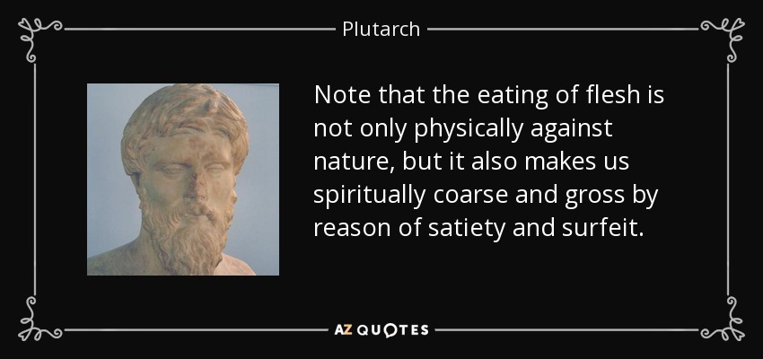 Note that the eating of flesh is not only physically against nature, but it also makes us spiritually coarse and gross by reason of satiety and surfeit. - Plutarch