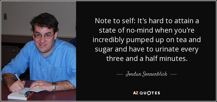 Note to self: It's hard to attain a state of no-mind when you're incredibly pumped up on tea and sugar and have to urinate every three and a half minutes. - Jordan Sonnenblick