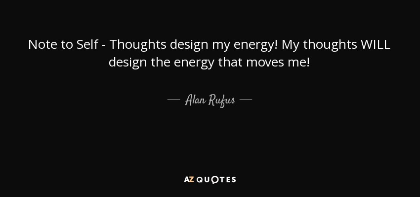 Note to Self - Thoughts design my energy! My thoughts WILL design the energy that moves me! - Alan Rufus