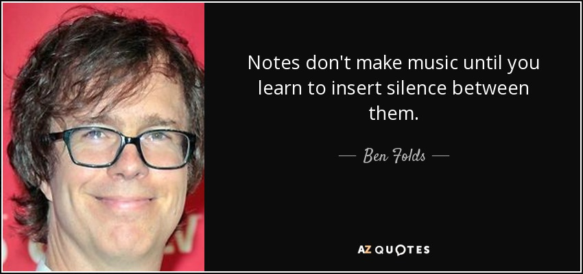 Notes don't make music until you learn to insert silence between them. - Ben Folds