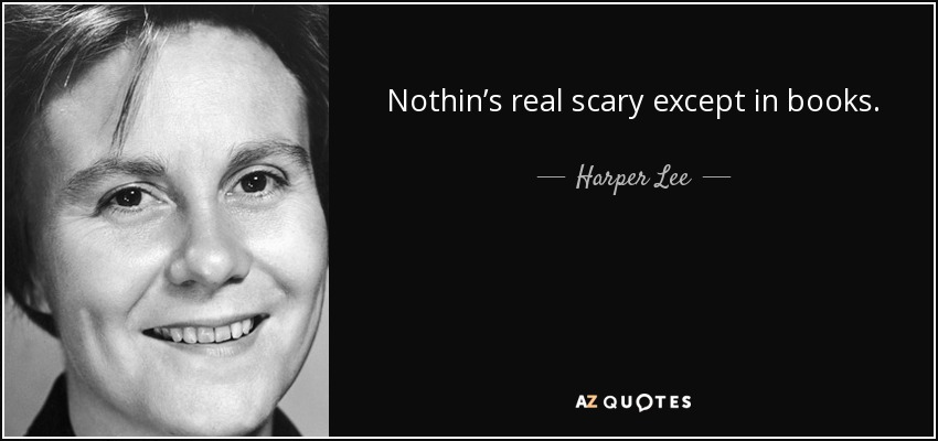 Nothin's real scary except in books. - Harper Lee