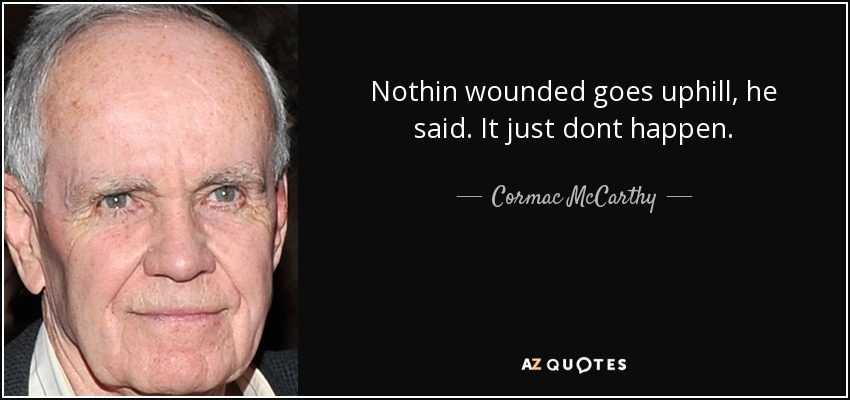 Nothin wounded goes uphill, he said. It just dont happen. - Cormac McCarthy