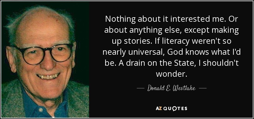 Nothing about it interested me. Or about anything else, except making up stories. If literacy weren't so nearly universal, God knows what I'd be. A drain on the State, I shouldn't wonder. - Donald E. Westlake