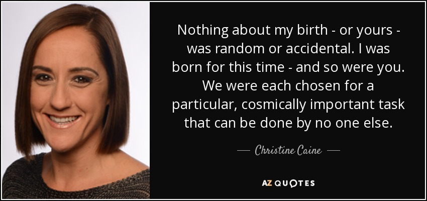Nothing about my birth - or yours - was random or accidental. I was born for this time - and so were you. We were each chosen for a particular, cosmically important task that can be done by no one else. - Christine Caine