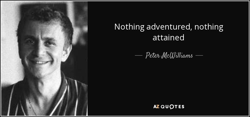Nothing adventured, nothing attained - Peter McWilliams