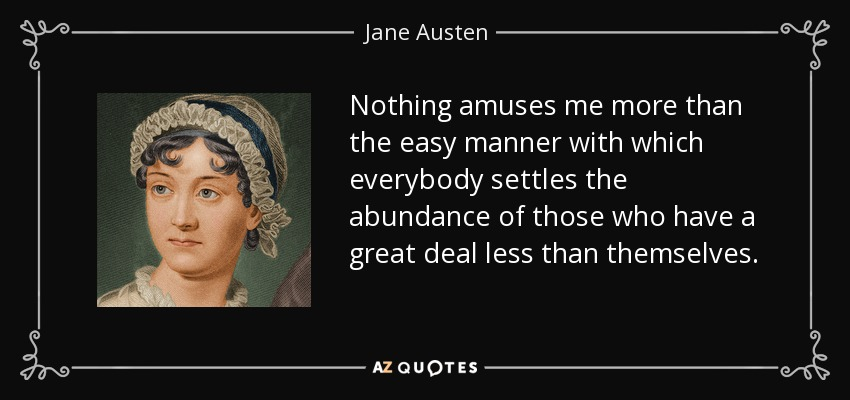 Nothing amuses me more than the easy manner with which everybody settles the abundance of those who have a great deal less than themselves. - Jane Austen