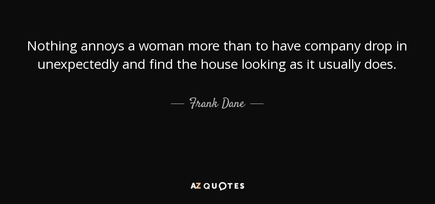 Nothing annoys a woman more than to have company drop in unexpectedly and find the house looking as it usually does. - Frank Dane