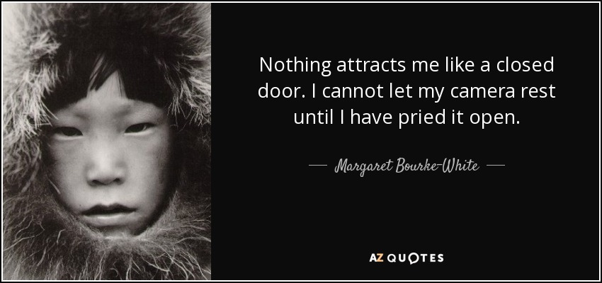 Nothing attracts me like a closed door. I cannot let my camera rest until I have pried it open. - Margaret Bourke-White