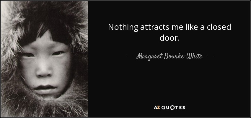 Nothing attracts me like a closed door. - Margaret Bourke-White