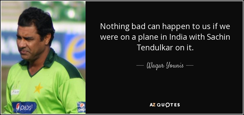 Nothing bad can happen to us if we were on a plane in India with Sachin Tendulkar on it. - Waqar Younis