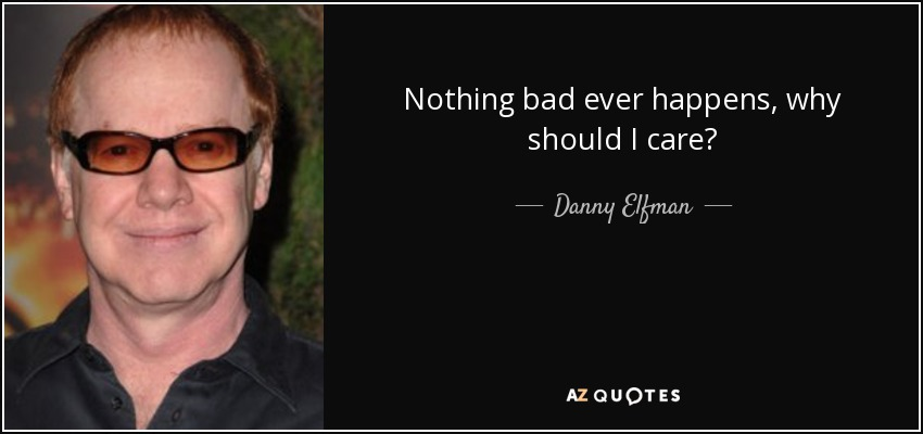 Nothing bad ever happens, why should I care? - Danny Elfman