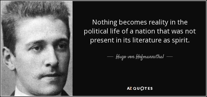 Nothing becomes reality in the political life of a nation that was not present in its literature as spirit. - Hugo von Hofmannsthal