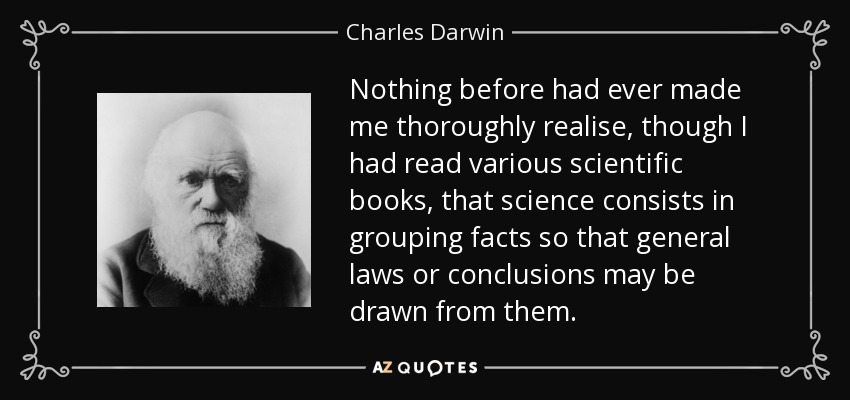 Nothing before had ever made me thoroughly realise, though I had read various scientific books, that science consists in grouping facts so that general laws or conclusions may be drawn from them. - Charles Darwin