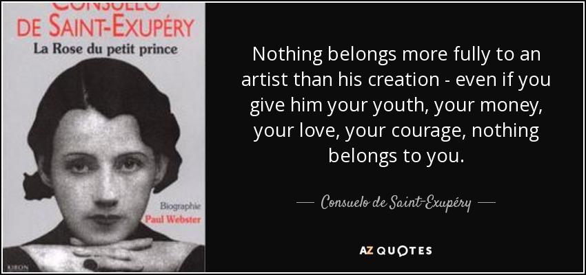 Nothing belongs more fully to an artist than his creation - even if you give him your youth, your money, your love, your courage, nothing belongs to you. - Consuelo de Saint-Exupéry