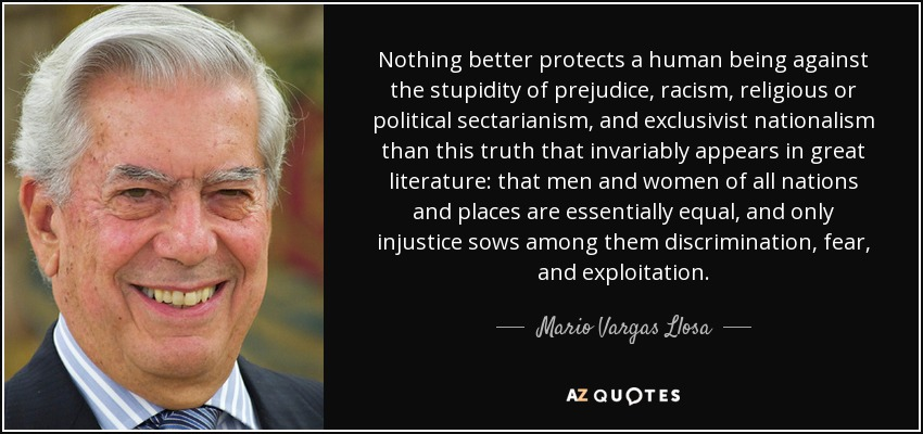 Nothing better protects a human being against the stupidity of prejudice, racism, religious or political sectarianism, and exclusivist nationalism than this truth that invariably appears in great literature: that men and women of all nations and places are essentially equal, and only injustice sows among them discrimination, fear, and exploitation. - Mario Vargas Llosa