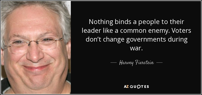 Nothing binds a people to their leader like a common enemy. Voters don't change governments during war. - Harvey Fierstein