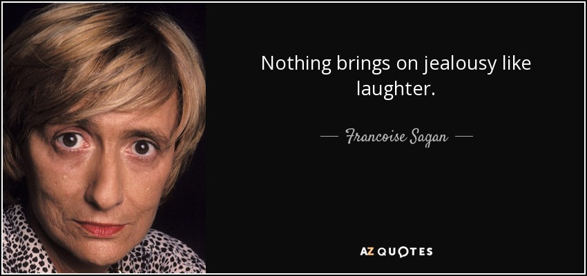 Nothing brings on jealousy like laughter. - Francoise Sagan