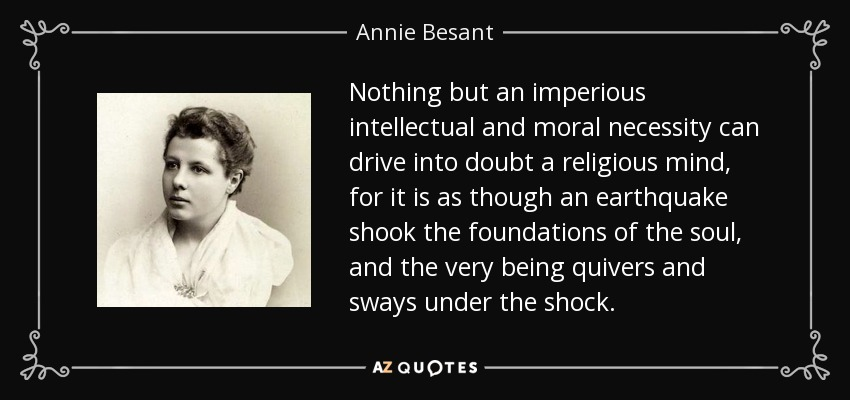 Nothing but an imperious intellectual and moral necessity can drive into doubt a religious mind, for it is as though an earthquake shook the foundations of the soul, and the very being quivers and sways under the shock. - Annie Besant